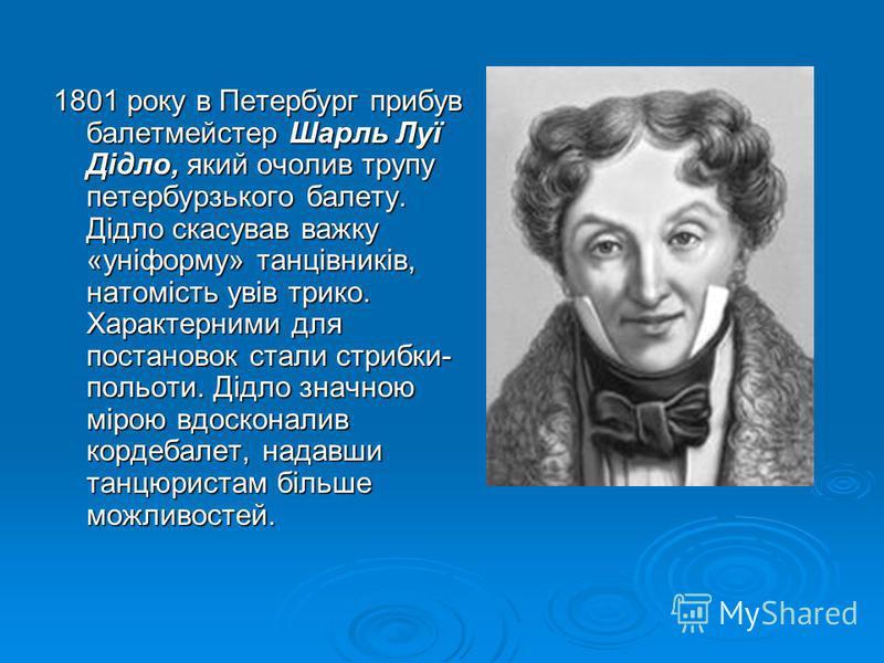 1801 року в Петербург прибув балетмейстер Шарль Луї Дідло, який очолив трупу петербурзького балету. Дідло скасував важку «уніформу» танцівників, натомість увів трико. Характерними для постановок стали стрибки- польоти. Дідло значною мірою вдосконалив