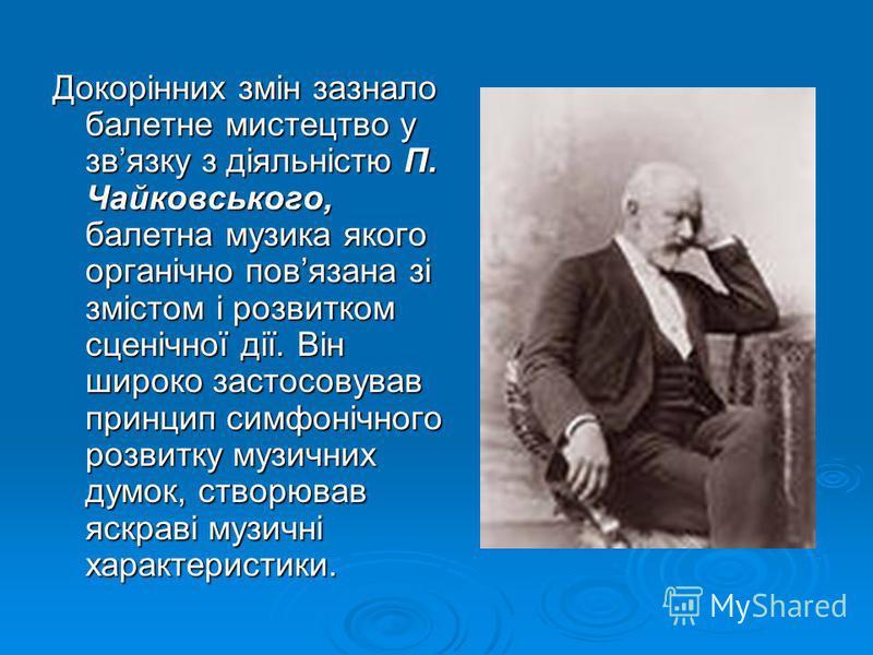 Докорінних змін зазнало балетне мистецтво у звязку з діяльністю П. Чайковського, балетна музика якого органічно повязана зі змістом і розвитком сценічної дії. Він широко застосовував принцип симфонічного розвитку музичних думок, створював яскраві му