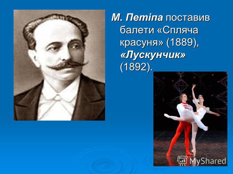 М. Петіпа поставив балети «Спляча красуня» (1889), «Лускунчик» (1892).