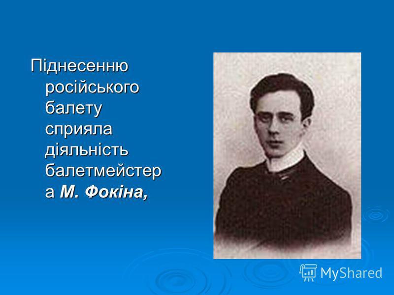 Піднесенню російського балету сприяла діяльність балетмейстер а М. Фокіна,