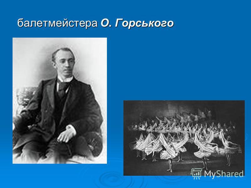 балетмейстера О. Горського