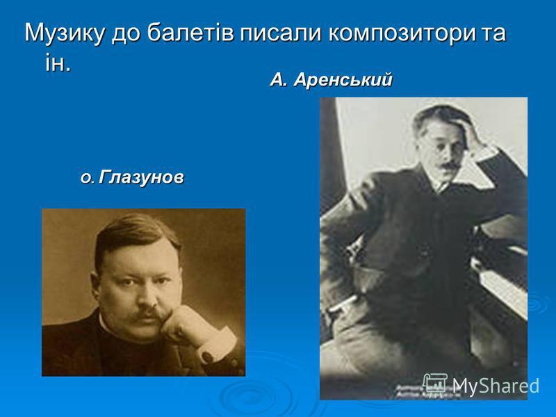 Музику до балетів писали композитори та ін. О. Глазунов А. Аренський