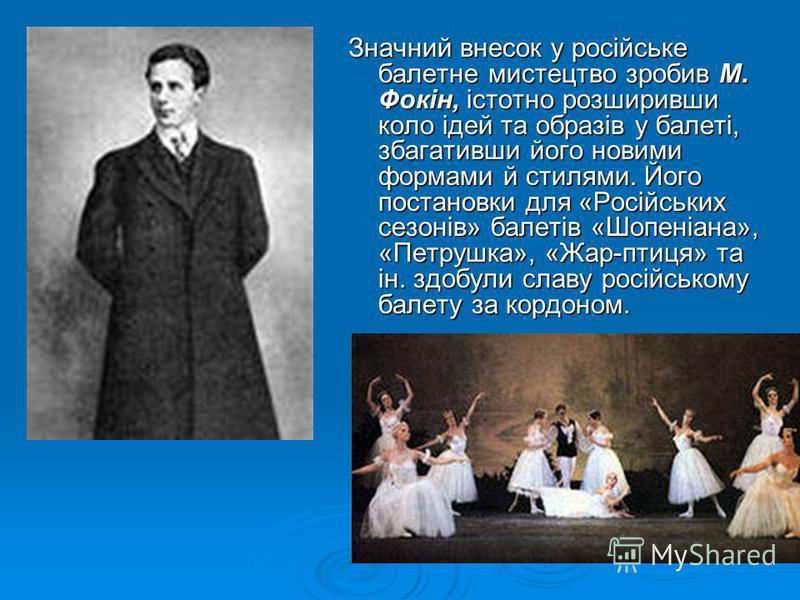 Значний внесок у російське балетне мистецтво зробив М. Фокін, істотно розширивши коло ідей та образів у балеті, збагативши його новими формами й стилями. Його постановки для «Російських сезонів» балетів «Шопеніана», «Петрушка», «Жар-птиця» та ін. здо