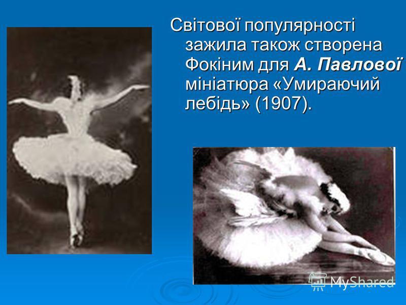 Світової популярності зажила також створена Фокіним для А. Павлової мініатюра «Умираючий лебідь» (1907).