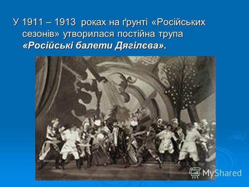 У 1911 – 1913 роках на ґрунті «Російських сезонів» утворилася постійна трупа «Російські балети Дягілєва».