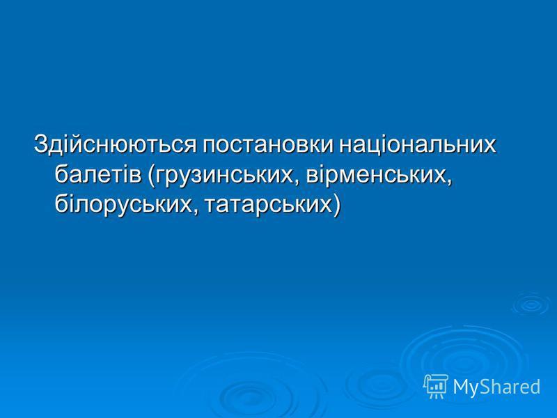 Здійснюються постановки національних балетів (грузинських, вірменських, білоруських, татарських)