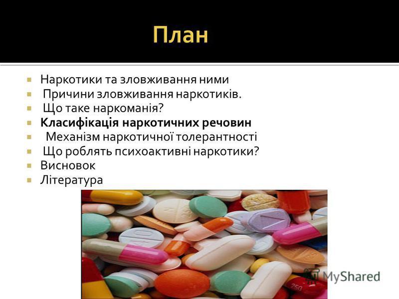Наркотики та зловживання ними Причини зловживання наркотиків. Що таке наркоманія? Класифікація наркотичних речовин Механізм наркотичної толерантності Що роблять психоактивні наркотики? Висновок Література