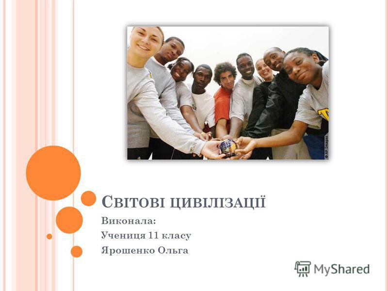 С ВІТОВІ ЦИВІЛІЗАЦІЇ Виконала: Учениця 11 класу Ярошенко Ольга
