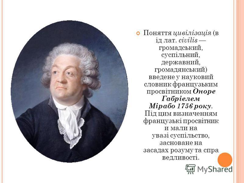 Поняття цивілізація (в ід лат. civilis громадський, суспільний, державний, громадянський) введене у науковий словник французьким просвітником Оноре Габріелем Мірабо 1756 року. Під цим визначенням французькі просвітник и мали на увазі суспільство, зас