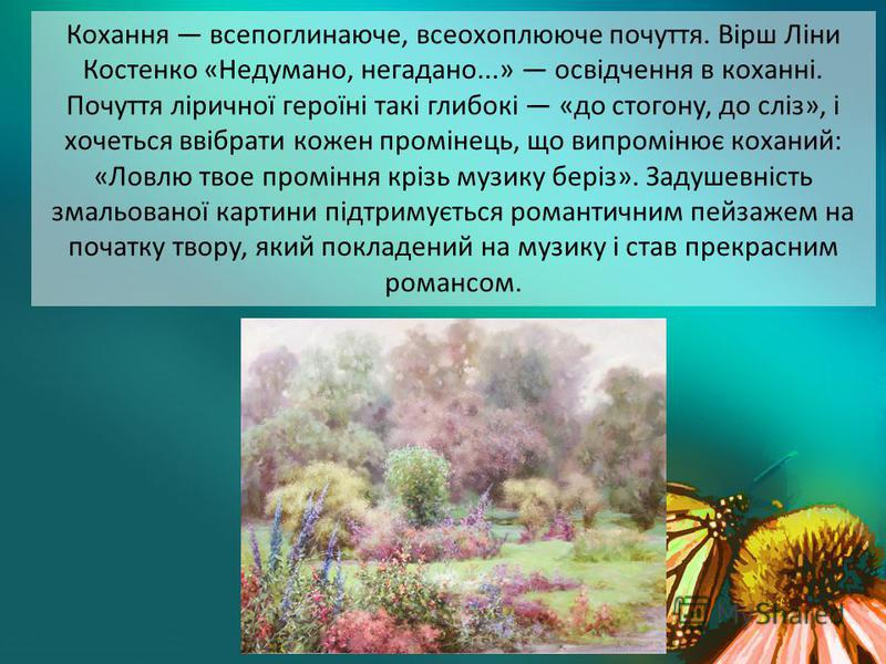 Кохання всепоглинаюче, всеохоплююче почуття. Вірш Ліни Костенко «Недумано, негадано...» освідчення в коханні. Почуття ліричної героїні такі глибокі «до стогону, до сліз», і хочеться ввібрати кожен промінець, що випромінює коханий: «Ловлю твое промінн