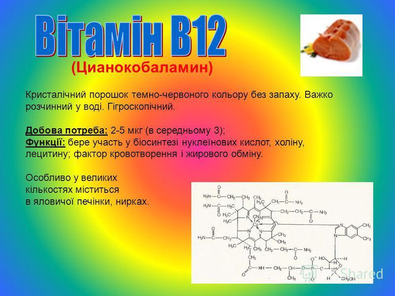 (Цианокобаламин) Кристалічний порошок темно-червоного кольору без запаху. Важко розчинний у воді. Гігроскопічний. Добова потреба: 2-5 мкг (в середньому 3); Функції: бере участь у біосинтезі нуклеїнових кислот, холіну, лецитину; фактор кровотворення і