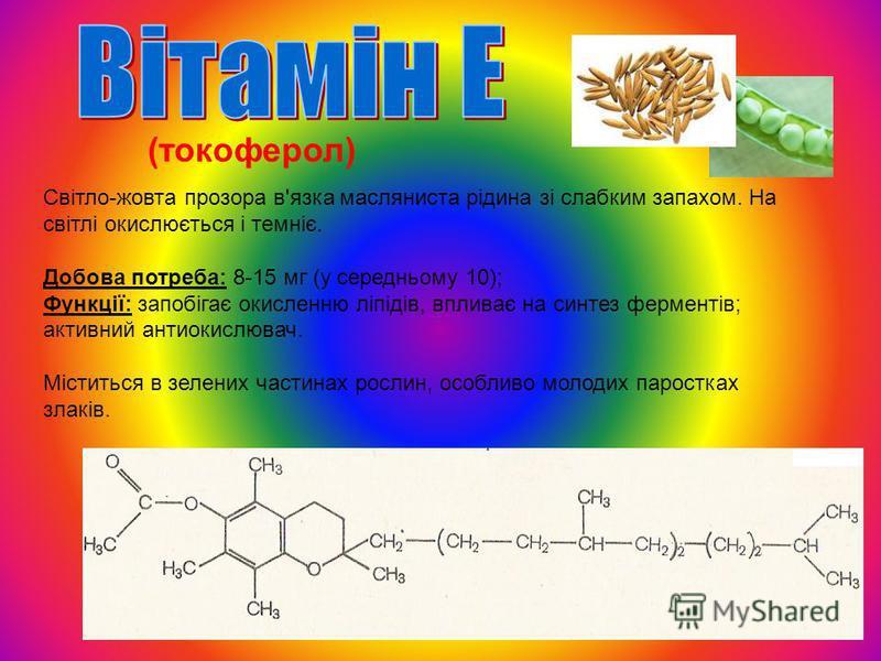 (токоферол) Світло-жовта прозора в'язка масляниста рідина зі слабким запахом. На світлі окислюється і темніє. Добова потреба: 8-15 мг (у середньому 10); Функції: запобігає окисленню ліпідів, впливає на синтез ферментів; активний антиокислювач. Містит