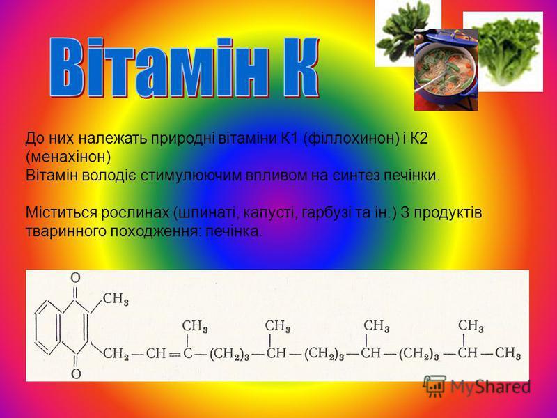 До них належать природні вітаміни К1 (філлохинон) і К2 (менахінон) Вітамін володіє стимулюючим впливом на синтез печінки. Міститься рослинах (шпинаті, капусті, гарбузі та ін.) З продуктів тваринного походження: печінка.