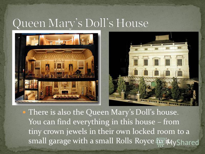 There is also the Queen Marys Dolls house. You can find everything in this house – from tiny crown jewels in their own locked room to a small garage with a small Rolls Royce in it.