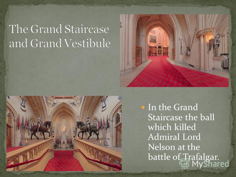 In the Grand Staircase the ball which killed Admiral Lord Nelson at the battle of Trafalgar.