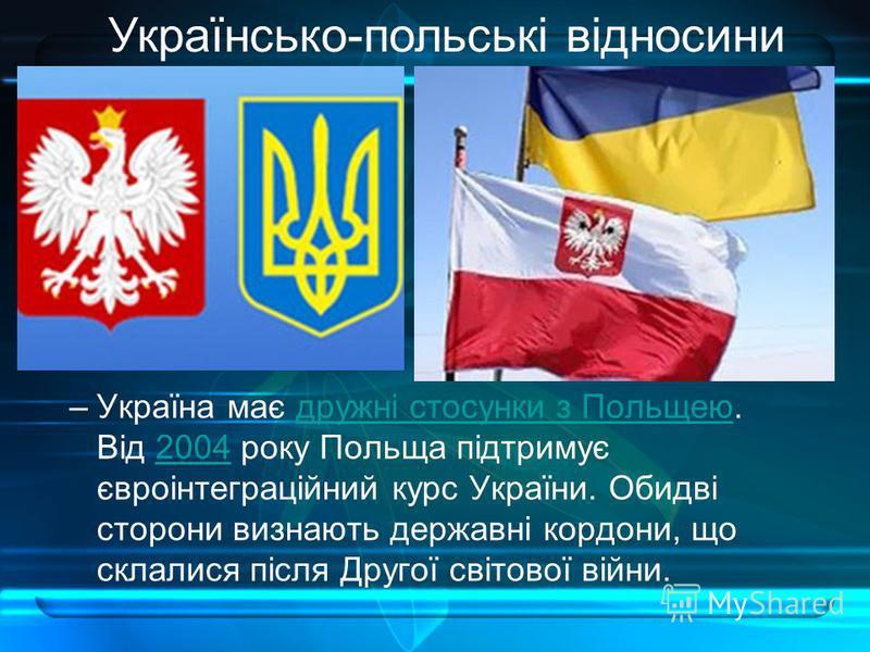 –Україна має дружні стосунки з Польщею. Від 2004 року Польща підтримує євроінтеграційний курс України. Обидві сторони визнають державні кордони, що склалися після Другої світової війни.дружні стосунки з Польщею2004 Українсько-польські відносини