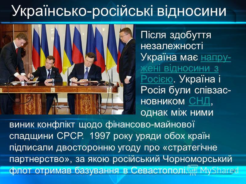 Після здобуття незалежності Україна має напру- жені відносини з Росією. Україна і Росія були співзас- новником СНД, однак між ниминапру- жені відносини з РосієюСНД Українсько-російські відносини виник конфлікт щодо фінансово-майнової спадщини СРСР. 1