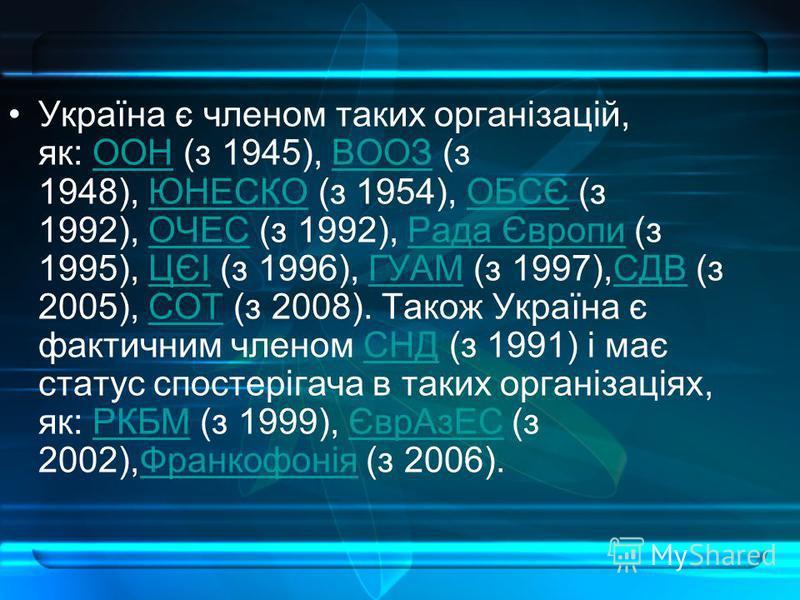 Україна є членом таких організацій, як: ООН (з 1945), ВООЗ (з 1948), ЮНЕСКО (з 1954), ОБСЄ (з 1992), ОЧЕС (з 1992), Рада Європи (з 1995), ЦЄІ (з 1996), ГУАМ (з 1997),СДВ (з 2005), СОТ (з 2008). Також Україна є фактичним членом СНД (з 1991) і має стат
