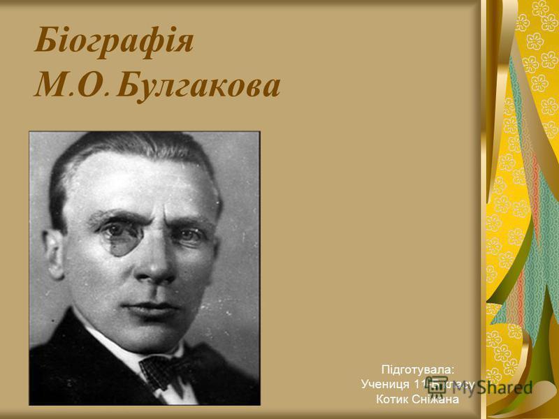 Біографія М. О. Булгакова Підготувала: Учениця 11-Б класу Котик Сніжана