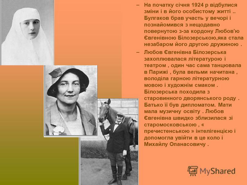 –На початку січня 1924 р відбулися зміни і в його особистому житті.. Булгаков брав участь у вечорі і познайомився з нещодавно повернутою з-за кордону Любов'ю Євгенівною Білозерською,яка стала незабаром його другою дружиною. –Любов Євгенівна Білозерсь