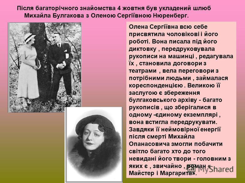 Після багаторічного знайомства 4 жовтня був укладений шлюб Михайла Булгакова з Оленою Сергіївною Нюренберг. Олена Сергіївна всю себе присвятила чоловікові і його роботі. Вона писала під його диктовку, передруковувала рукописи на машинці, редагувала ї