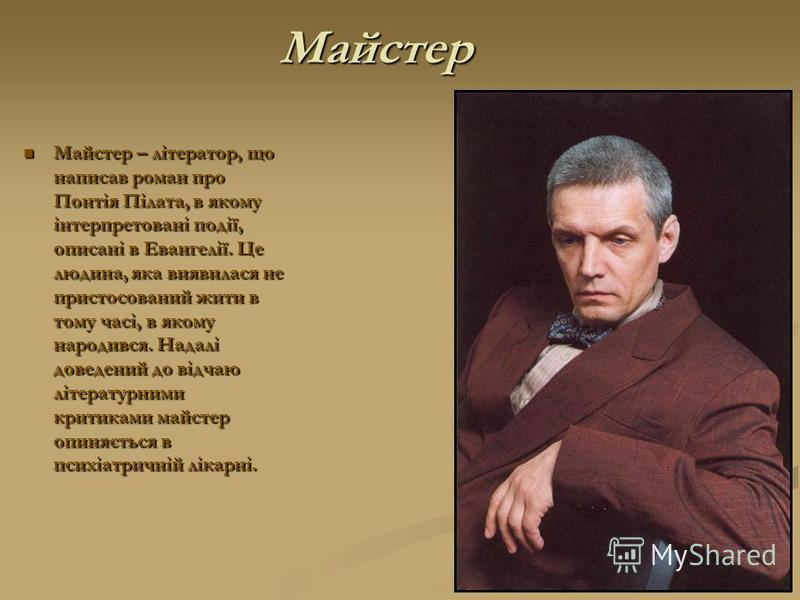 Майстер Майстер – літератор, що написав роман про Понтія Пілата, в якому інтерпретовані події, описані в Евангелії. Це людина, яка виявилася не пристосований жити в тому часі, в якому народився. Надалі доведений до відчаю літературними критиками майс