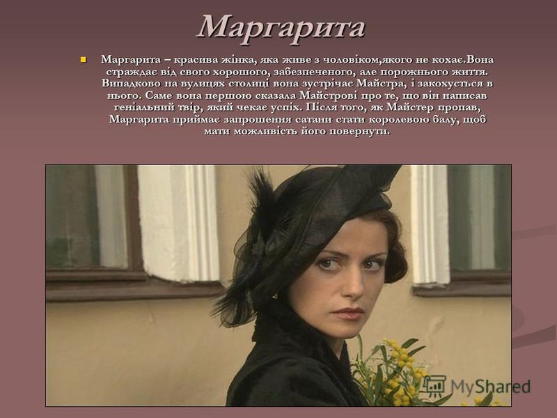 Маргарита Маргарита – красива жінка, яка живе з чоловіком,якого не кохає.Вона страждає від свого хорошого, забезпеченого, але порожнього життя. Випадково на вулицях столиці вона зустрічає Майстра, і закохується в нього. Саме вона першою сказала Майст