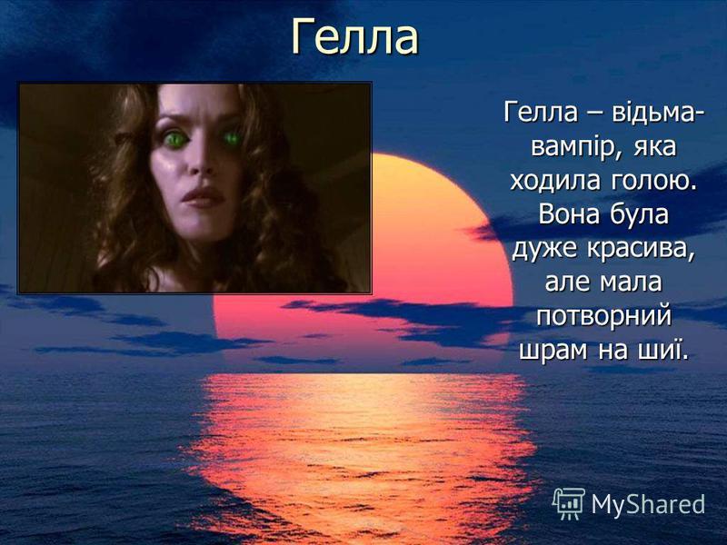 Гелла Гелла – відьма- вампір, яка ходила голою. Вона була дуже красива, але мала потворний шрам на шиї.