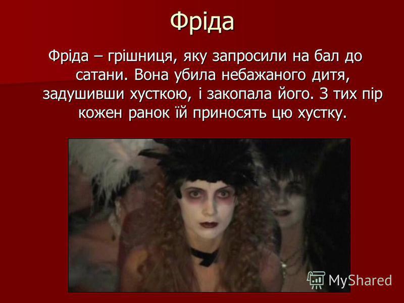 Фріда Фріда – грішниця, яку запросили на бал до сатани. Вона убила небажаного дитя, задушивши хусткою, і закопала його. З тих пір кожен ранок їй приносять цю хустку.