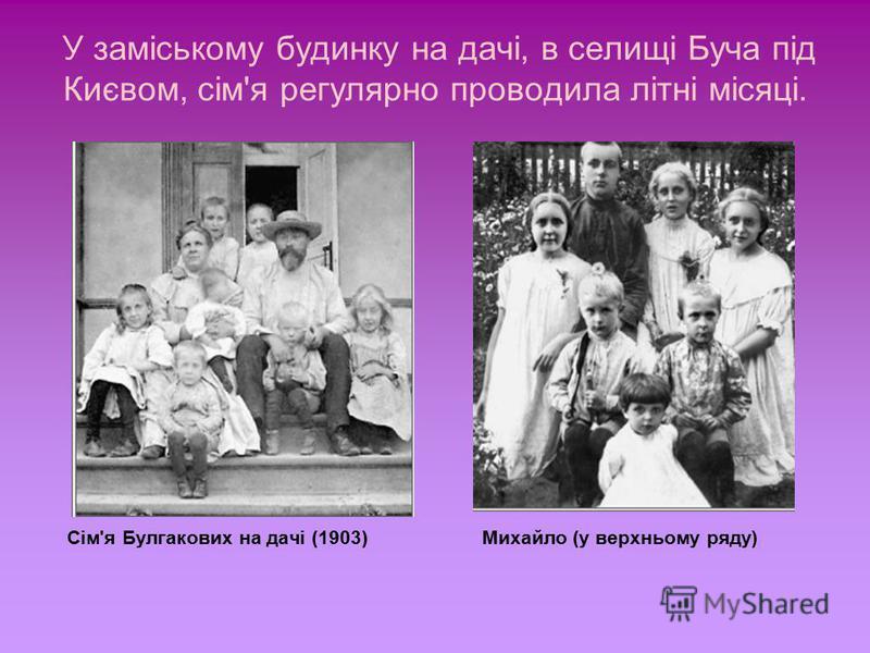 У заміському будинку на дачі, в селищі Буча під Києвом, сім'я регулярно проводила літні місяці. Сім'я Булгакових на дачі (1903) Михайло (у верхньому ряду)