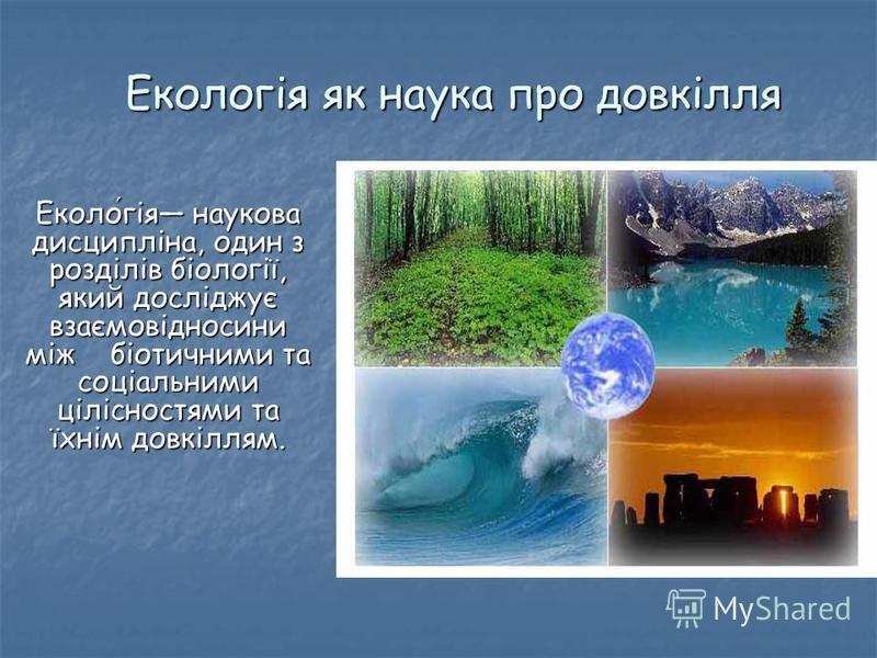 Екологія як наука про довкілля Екологія наукова дисципліна, один з розділів біології, який досліджує взаємовідносини між біотичними та соціальними цілісностями та їхнім довкіллям.