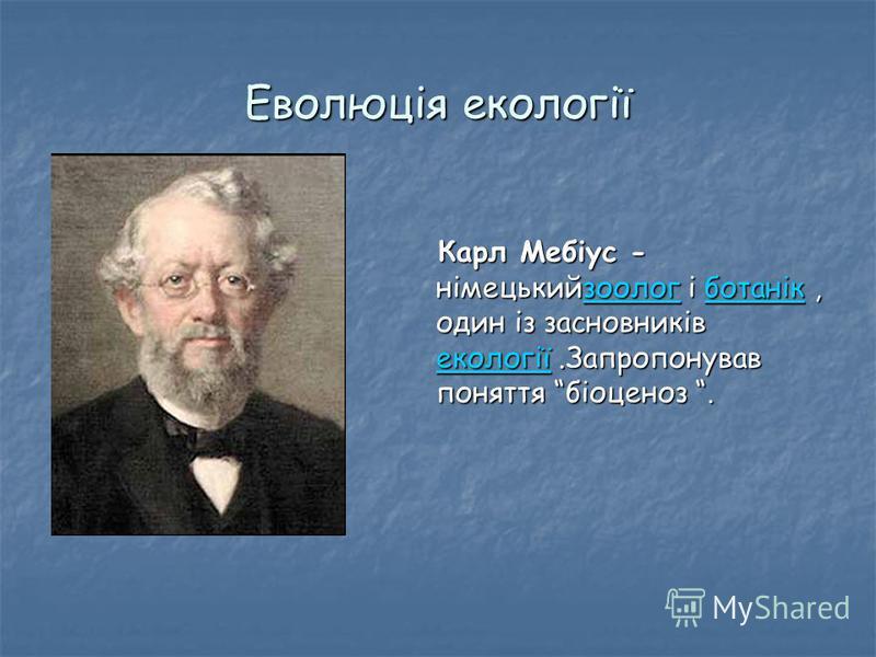 Еволюція екології Карл Мебіус - німецькийзоолог і ботанік, один із засновників екології.Запропонував поняття біоценоз. Карл Мебіус - німецькийзоолог і ботанік, один із засновників екології.Запропонував поняття біоценоз.зоологботанік екологіїзоологбот