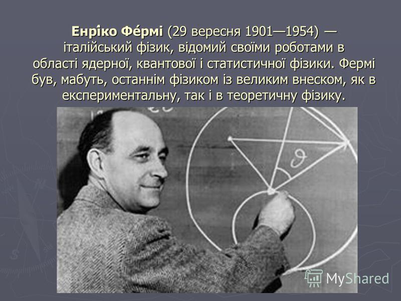 Енрі́ко Фе́рмі (29 вересня 19011954) італійський фізик, відомий своїми роботами в області ядерної, квантової і статистичної фізики. Фермі був, мабуть, останнім фізиком із великим внеском, як в експериментальну, так і в теоретичну фізику.
