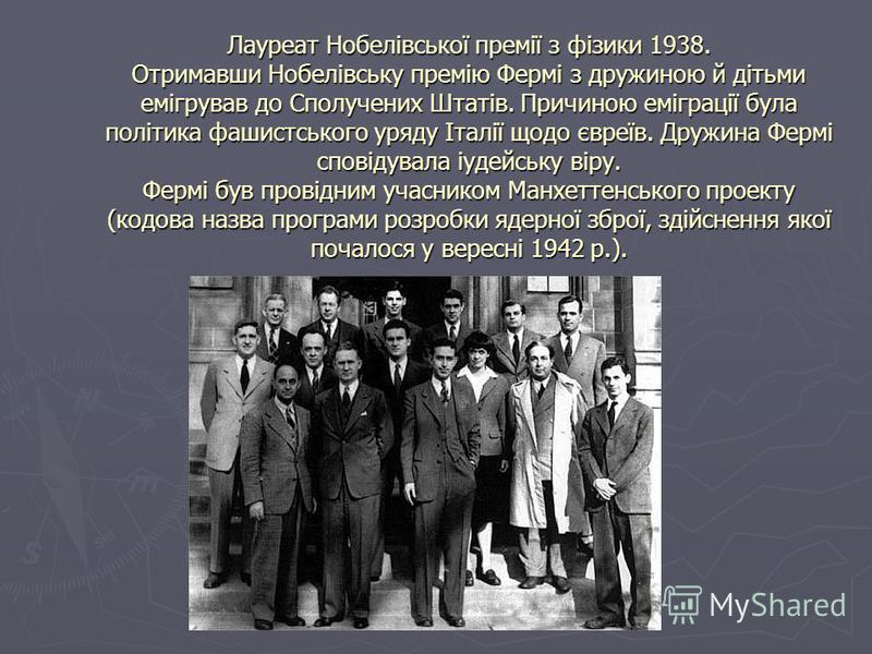 Лауреат Нобелівської премії з фізики 1938. Отримавши Нобелівську премію Фермі з дружиною й дітьми емігрував до Сполучених Штатів. Причиною еміграції була політика фашистського уряду Італії щодо євреїв. Дружина Фермі сповідувала іудейську віру. Фермі