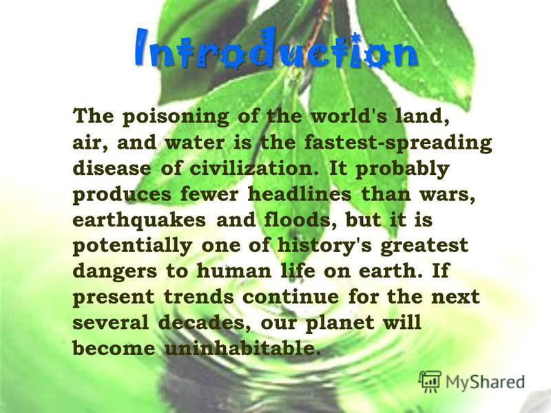 Introduction The poisoning of the world's land, air, and water is the fastest-spreading disease of civilization. It probably produces fewer headlines than wars, earthquakes and floods, but it is potentially one of history's greatest dangers to human