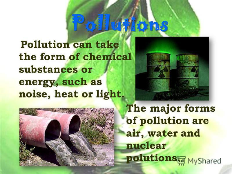 Pollutions Pollution can take the form of chemical substances or energy, such as noise, heat or light. The major forms of pollution are air, water and nuclear polutions.