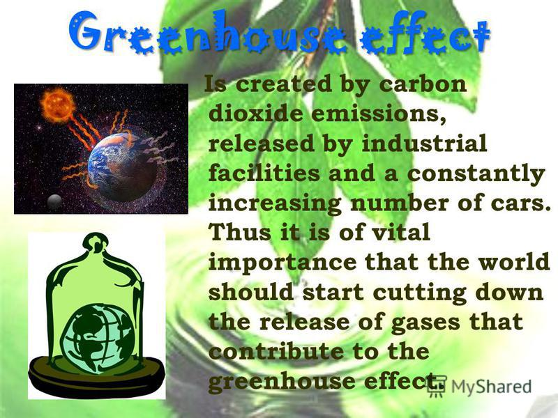 Greenhouse effect Is created by carbon dioxide emissions, released by industrial facilities and a constantly increasing number of cars. Thus it is of vital importance that the world should start cutting down the release of gases that contribute to th