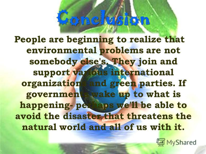 Conclusion People are beginning to realize that environmental problems are not somebody else's. They join and support various international organizations and green parties. If governments wake up to what is happening- perhaps we'll be able to avoid t