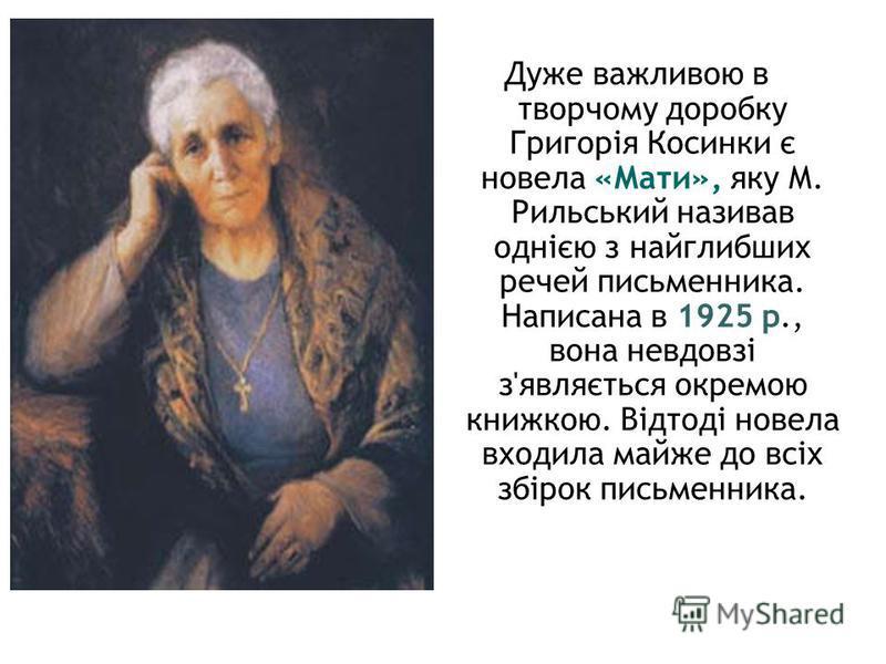 Дуже важливою в творчому доробку Григорія Косинки є новела «Мати», яку М. Рильський називав однією з найглибших речей письменника. Написана в 1925 р., вона невдовзі з'являється окремою книжкою. Відтоді новела входила майже до всіх збірок письменника.