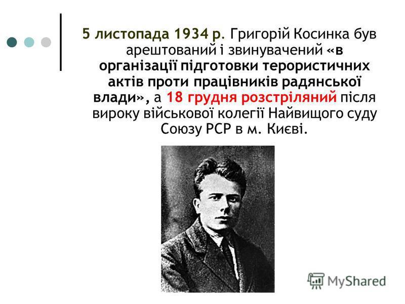 5 листопада 1934 р. Григорій Косинка був арештований і звинувачений «в організації підготовки терористичних актів проти працівників радянської влади», а 18 грудня розстріляний після вироку військової колегії Найвищого суду Союзу РСР в м. Києві.