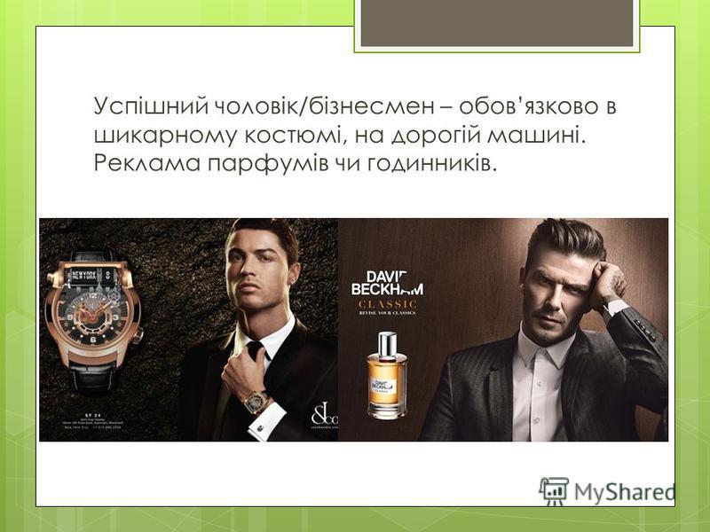 Успішний чоловік/бізнесмен – обовязково в шикарному костюмі, на дорогій машині. Реклама парфумів чи годинників.
