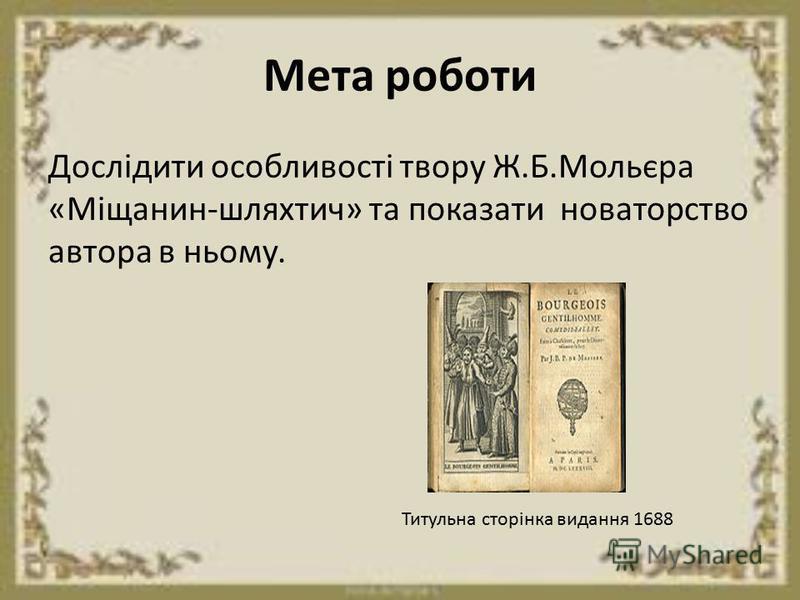 Мета роботи Дослідити особливості твору Ж.Б.Мольєра «Міщанин-шляхтич» та показати новаторство автора в ньому. Титульна сторінка видання 1688