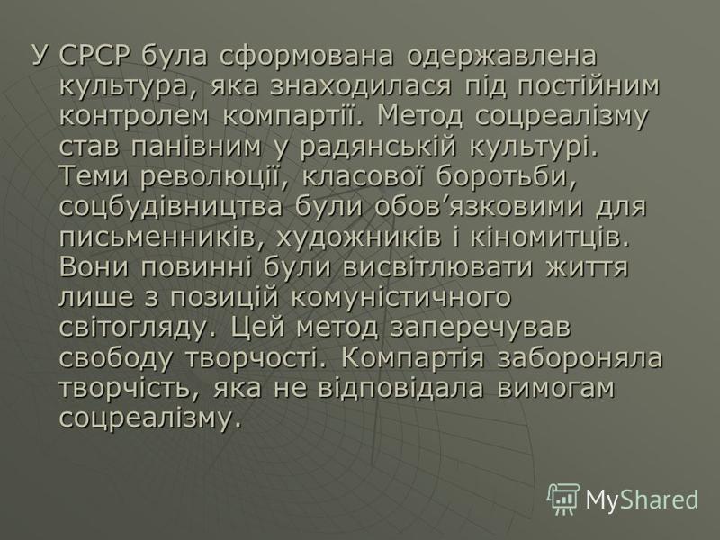 У СРСР була сформована одержавлена культура, яка знаходилася під постійним контролем компартії. Метод соцреалізму став панівним у радянській культурі. Теми революції, класової боротьби, соцбудівництва були обовязковими для письменників, художників і
