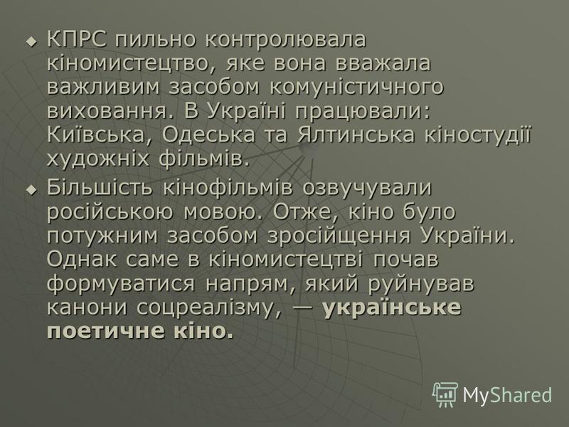КПРС пильно контролювала кіномистецтво, яке вона вважала важливим засобом комуністичного виховання. В Україні працювали: Київська, Одеська та Ялтинська кіностудії художніх фільмів. КПРС пильно контролювала кіномистецтво, яке вона вважала важливим зас