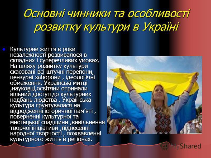 Основні чинники та особливості розвитку культури в Україні Культурне життя в роки незалежності розвивалося в складних і суперечливих умовах. На шляху розвитку культури скасовані всі штучні перепони, цензурні заборони, ідеологічні обмеження. Українськ