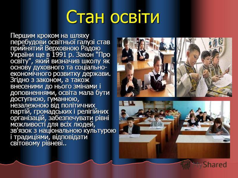 Стан освіти Першим кроком на шляху перебудови освітньої галузі став прийнятий Верховною Радою України ще в 1991 р. Закон