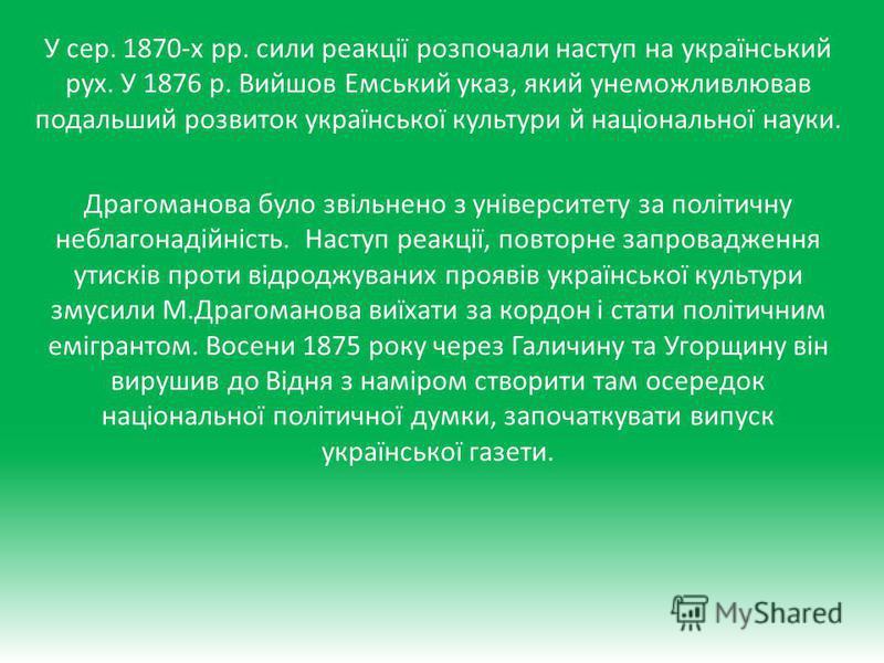 У сер. 1870-х рр. сили реакції розпочали наступ на український рух. У 1876 р. Вийшов Емський указ, який унеможливлював подальший розвиток української культури й національної науки. Драгоманова було звільнено з університету за політичну неблагонадійні
