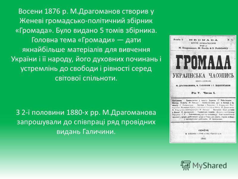 Восени 1876 р. М.Драгоманов створив у Женеві громадсько-політичний збірник «Громада». Було видано 5 томів збірника. Головна тема «Громади» дати якнайбільше матеріалів для вивчення України і її народу, його духовних починань і устремлінь до свободи і
