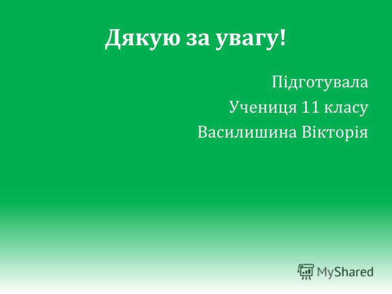 Дякую за увагу! Підготувала Учениця 11 класу Василишина Вікторія