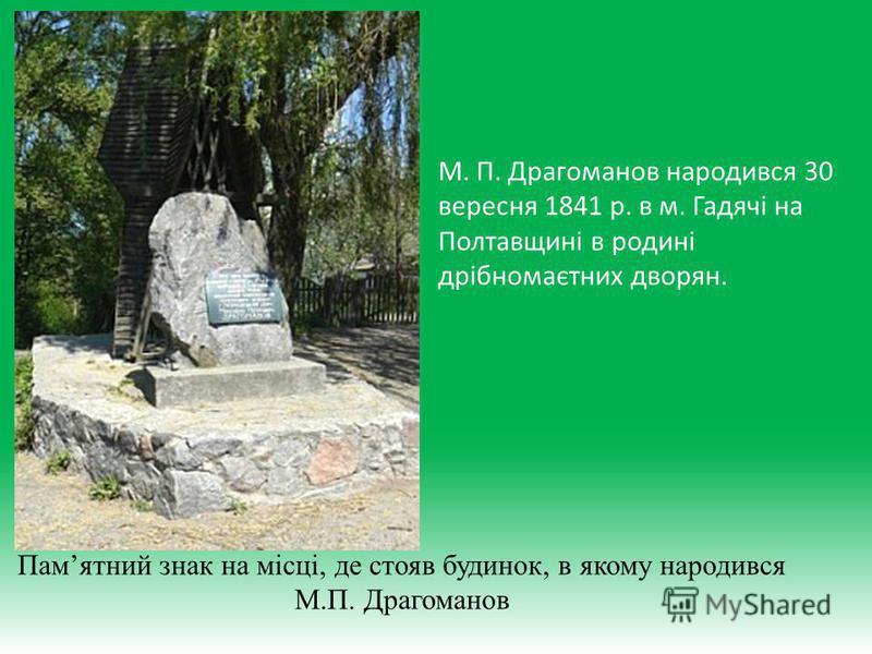 М. П. Драгоманов народився 30 вересня 1841 р. в м. Гадячі на Полтавщині в родині дрібномаєтних дворян. Памятний знак на місці, де стояв будинок, в якому народився М.П. Драгоманов